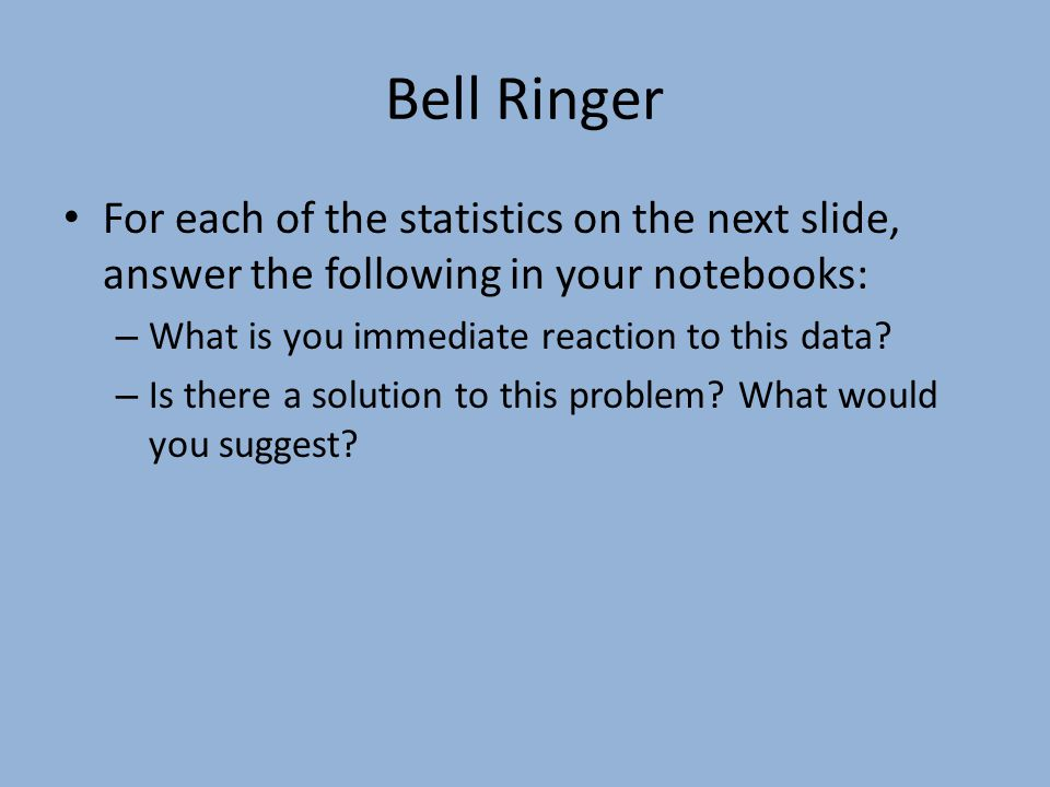 Bell Ringer For each of the statistics on the next slide, answer the following in your notebooks: – What is you immediate reaction to this data.