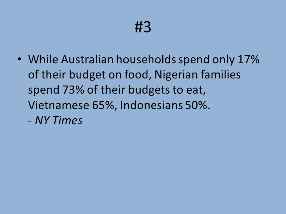 #3 While Australian households spend only 17% of their budget on food, Nigerian families spend 73% of their budgets to eat, Vietnamese 65%, Indonesians 50%.