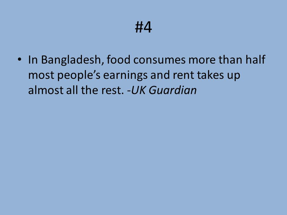 #4 In Bangladesh, food consumes more than half most people's earnings and rent takes up almost all the rest.