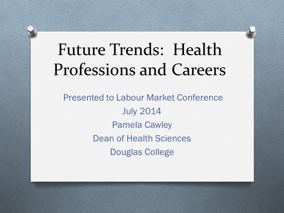 Future Trends: Health Professions and Careers Presented to Labour Market Conference July 2014 Pamela Cawley Dean of Health Sciences Douglas College