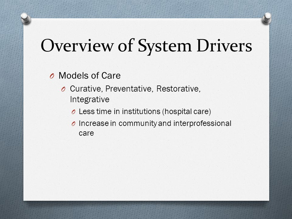 Overview of System Drivers O Models of Care O Curative, Preventative, Restorative, Integrative O Less time in institutions (hospital care) O Increase in community and interprofessional care