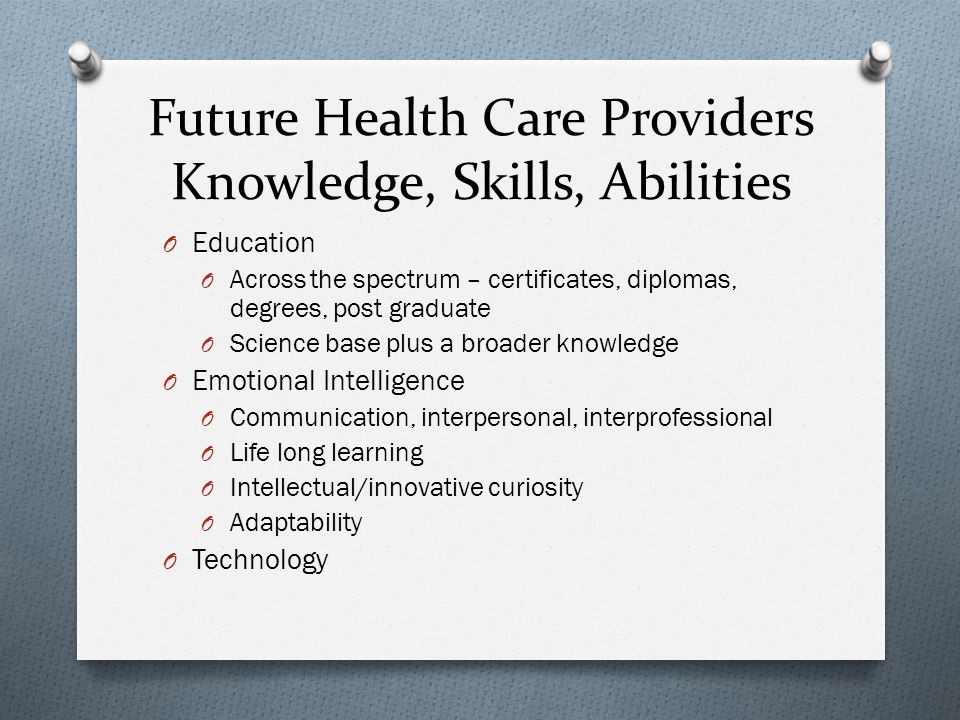 Future Health Care Providers Knowledge, Skills, Abilities O Education O Across the spectrum – certificates, diplomas, degrees, post graduate O Science base plus a broader knowledge O Emotional Intelligence O Communication, interpersonal, interprofessional O Life long learning O Intellectual/innovative curiosity O Adaptability O Technology