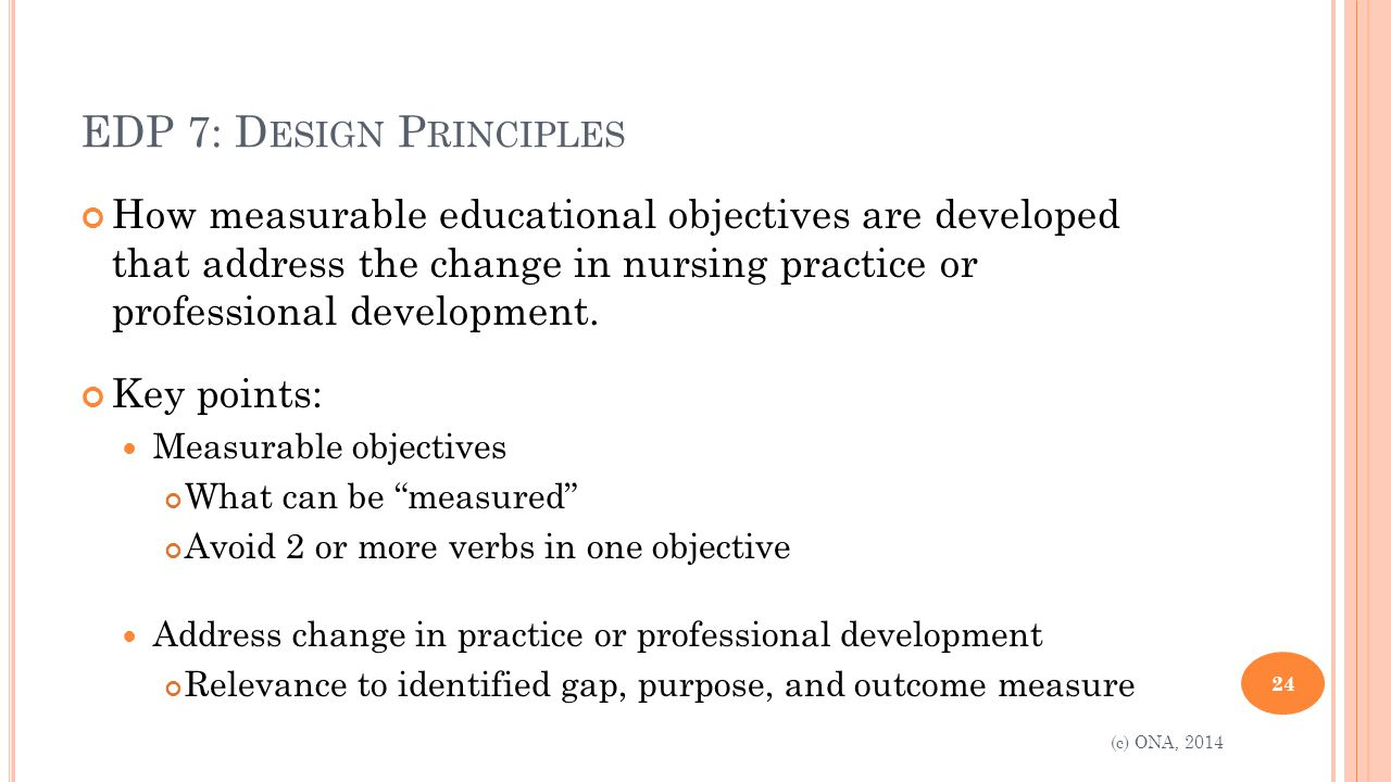 EDP 7: D ESIGN P RINCIPLES How measurable educational objectives are developed that address the change in nursing practice or professional development.
