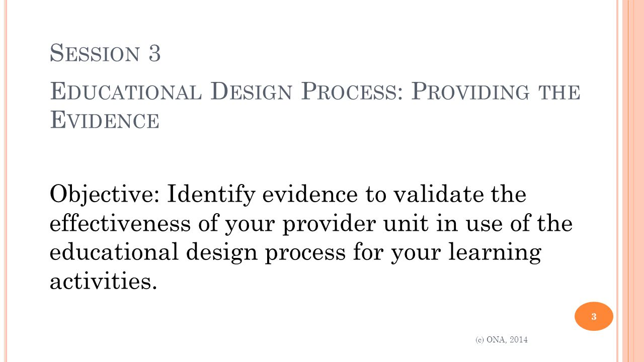 S ESSION 3 E DUCATIONAL D ESIGN P ROCESS : P ROVIDING THE E VIDENCE Objective: Identify evidence to validate the effectiveness of your provider unit in use of the educational design process for your learning activities.