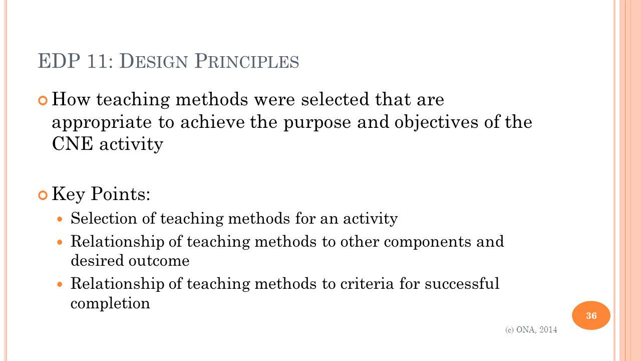 EDP 11: D ESIGN P RINCIPLES How teaching methods were selected that are appropriate to achieve the purpose and objectives of the CNE activity Key Points: Selection of teaching methods for an activity Relationship of teaching methods to other components and desired outcome Relationship of teaching methods to criteria for successful completion 36 (c) ONA, 2014
