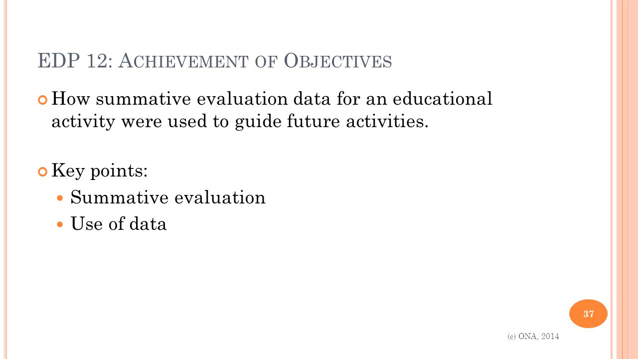EDP 12: A CHIEVEMENT OF O BJECTIVES How summative evaluation data for an educational activity were used to guide future activities.