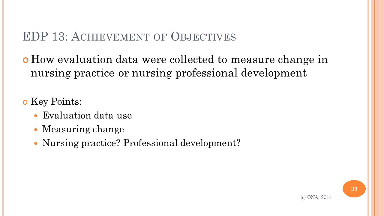EDP 13: A CHIEVEMENT OF O BJECTIVES How evaluation data were collected to measure change in nursing practice or nursing professional development Key Points: Evaluation data use Measuring change Nursing practice.