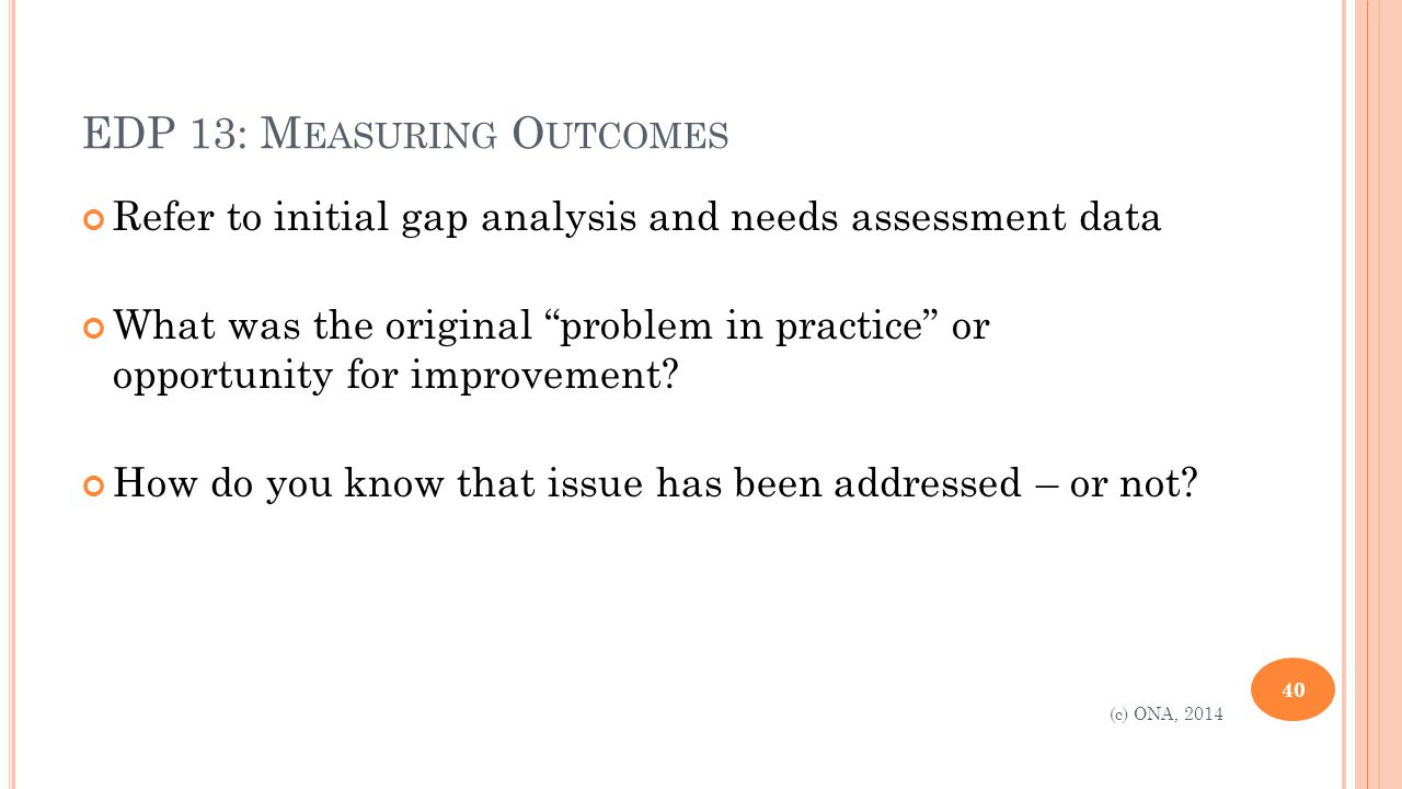 EDP 13: M EASURING O UTCOMES Refer to initial gap analysis and needs assessment data What was the original problem in practice or opportunity for improvement.