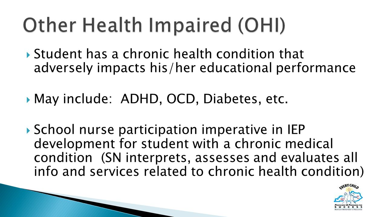  Student has a chronic health condition that adversely impacts his/her educational performance  May include: ADHD, OCD, Diabetes, etc.