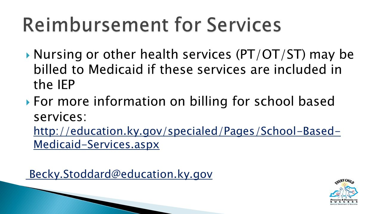  Nursing or other health services (PT/OT/ST) may be billed to Medicaid if these services are included in the IEP  For more information on billing for school based services:   Medicaid-Services.aspx