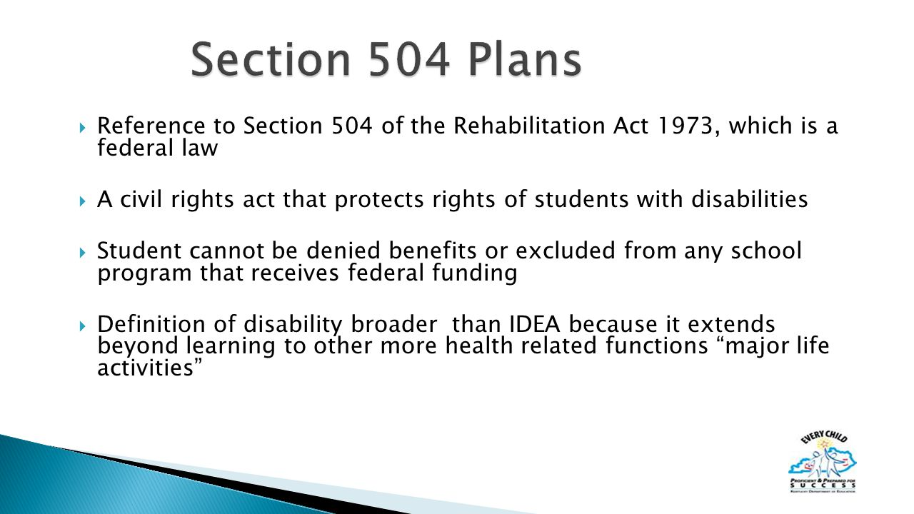  Reference to Section 504 of the Rehabilitation Act 1973, which is a federal law  A civil rights act that protects rights of students with disabilities  Student cannot be denied benefits or excluded from any school program that receives federal funding  Definition of disability broader than IDEA because it extends beyond learning to other more health related functions major life activities