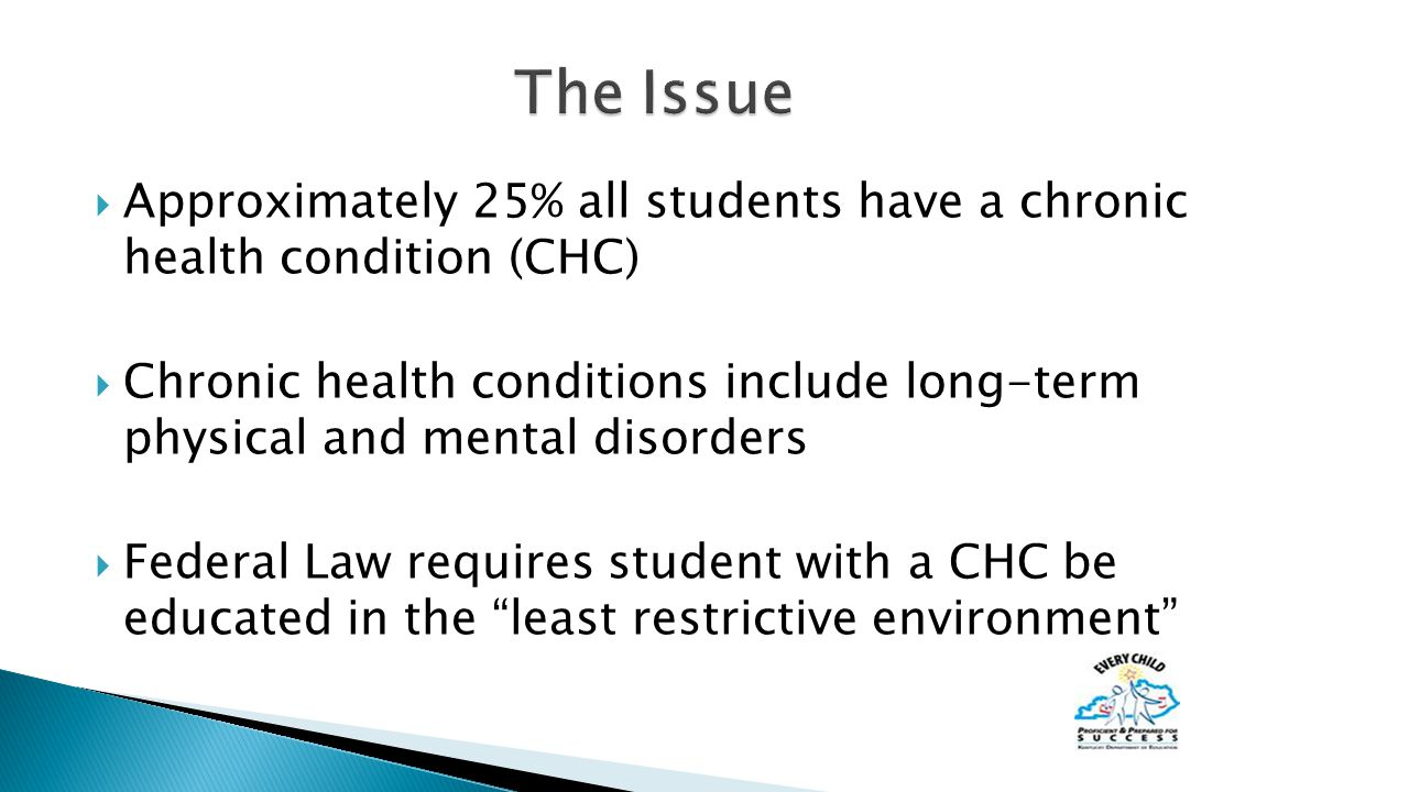  Approximately 25% all students have a chronic health condition (CHC)  Chronic health conditions include long-term physical and mental disorders  Federal Law requires student with a CHC be educated in the least restrictive environment