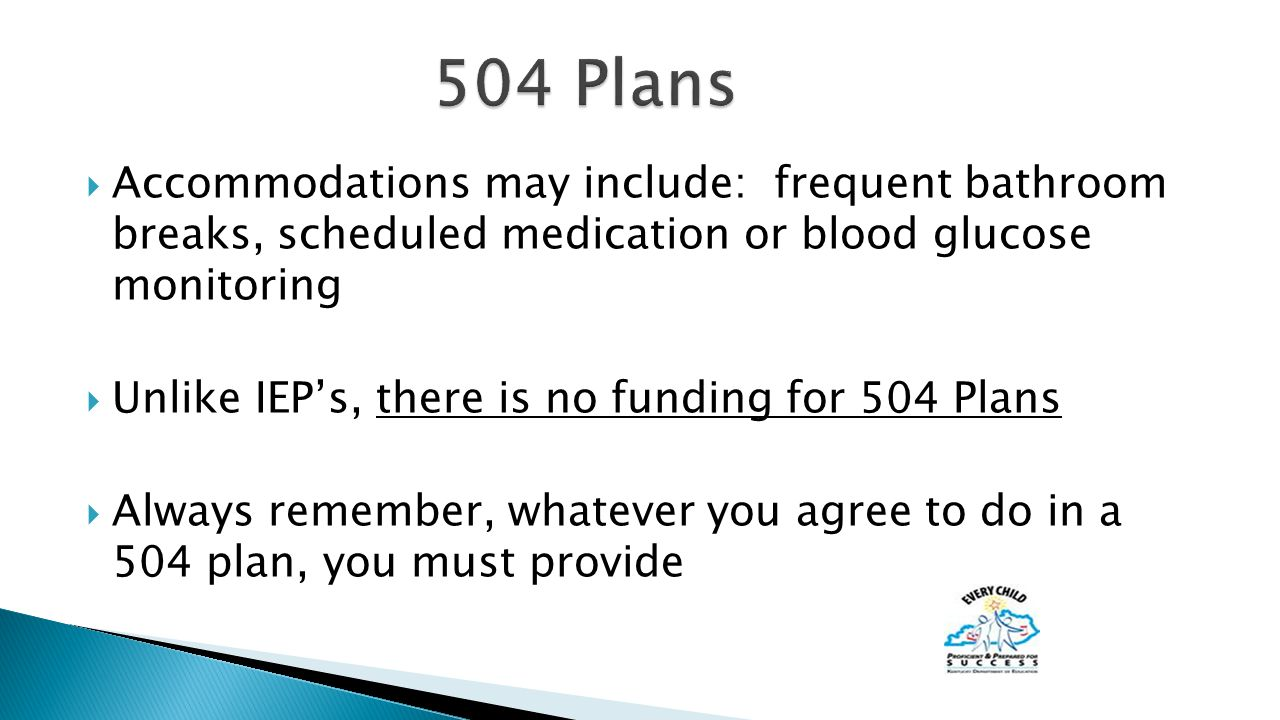  Accommodations may include: frequent bathroom breaks, scheduled medication or blood glucose monitoring  Unlike IEP's, there is no funding for 504 Plans  Always remember, whatever you agree to do in a 504 plan, you must provide