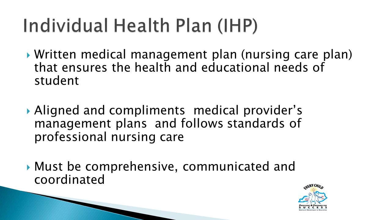 Written medical management plan (nursing care plan) that ensures the health and educational needs of student  Aligned and compliments medical provider's management plans and follows standards of professional nursing care  Must be comprehensive, communicated and coordinated