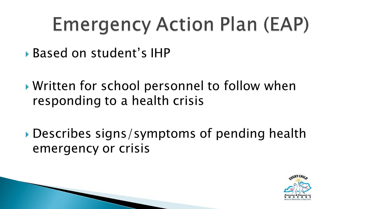  Based on student's IHP  Written for school personnel to follow when responding to a health crisis  Describes signs/symptoms of pending health emergency or crisis