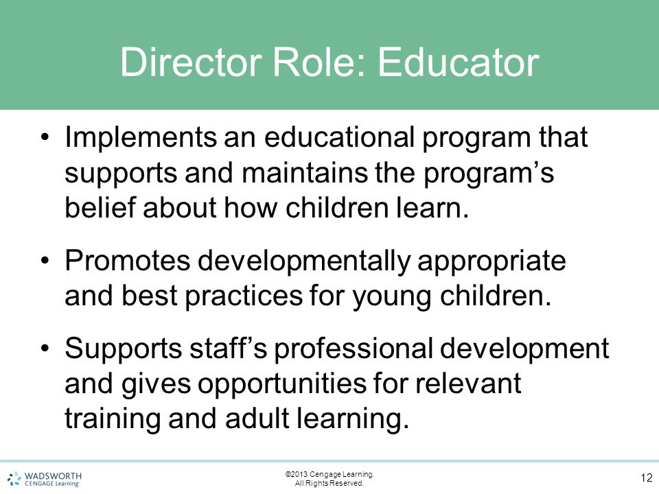 Director Role: Educator Implements an educational program that supports and maintains the program's belief about how children learn.