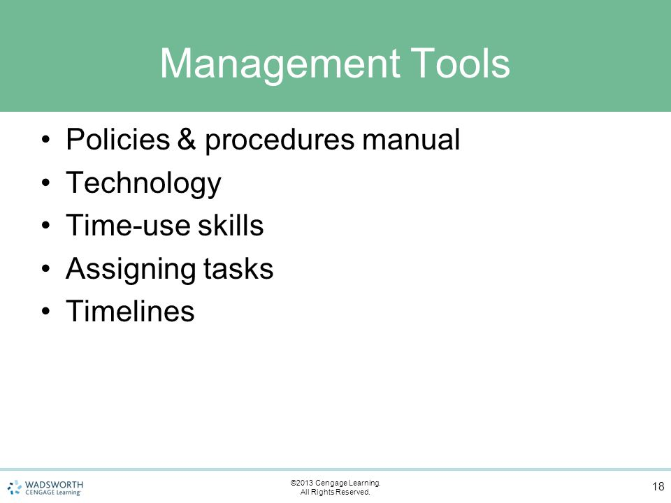 Management Tools Policies & procedures manual Technology Time-use skills Assigning tasks Timelines 18 ©2013 Cengage Learning.