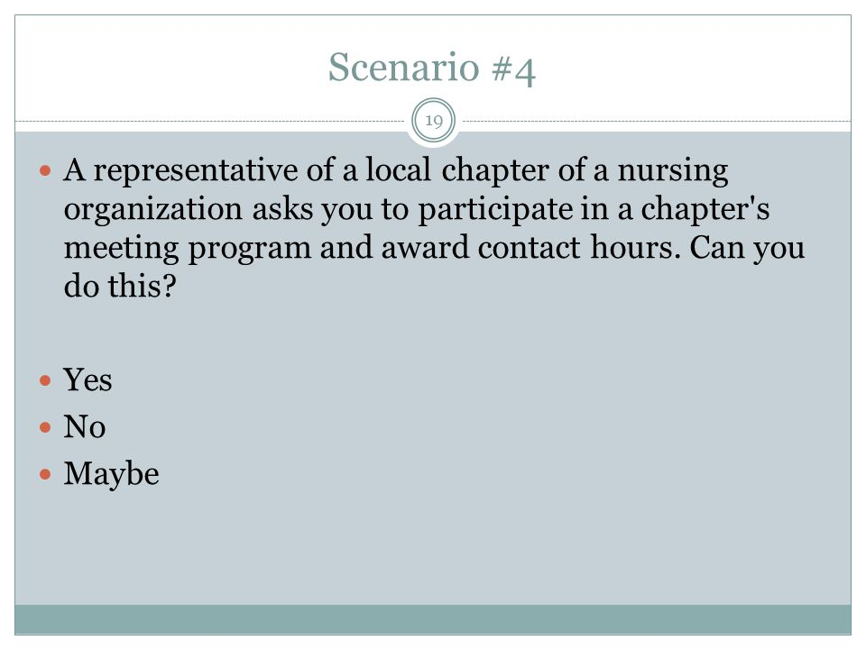 Scenario #4 A representative of a local chapter of a nursing organization asks you to participate in a chapter s meeting program and award contact hours.