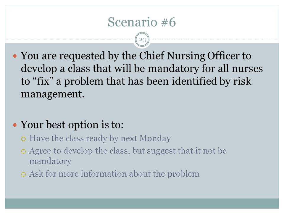 Scenario #6 You are requested by the Chief Nursing Officer to develop a class that will be mandatory for all nurses to fix a problem that has been identified by risk management.