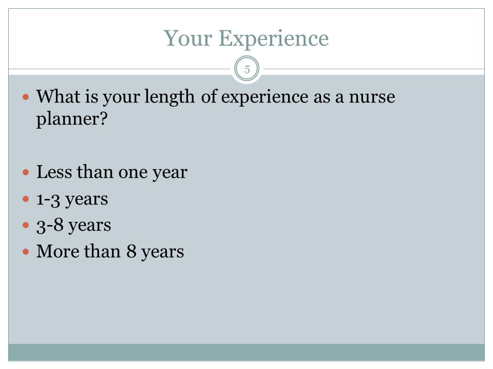 Your Experience What is your length of experience as a nurse planner.