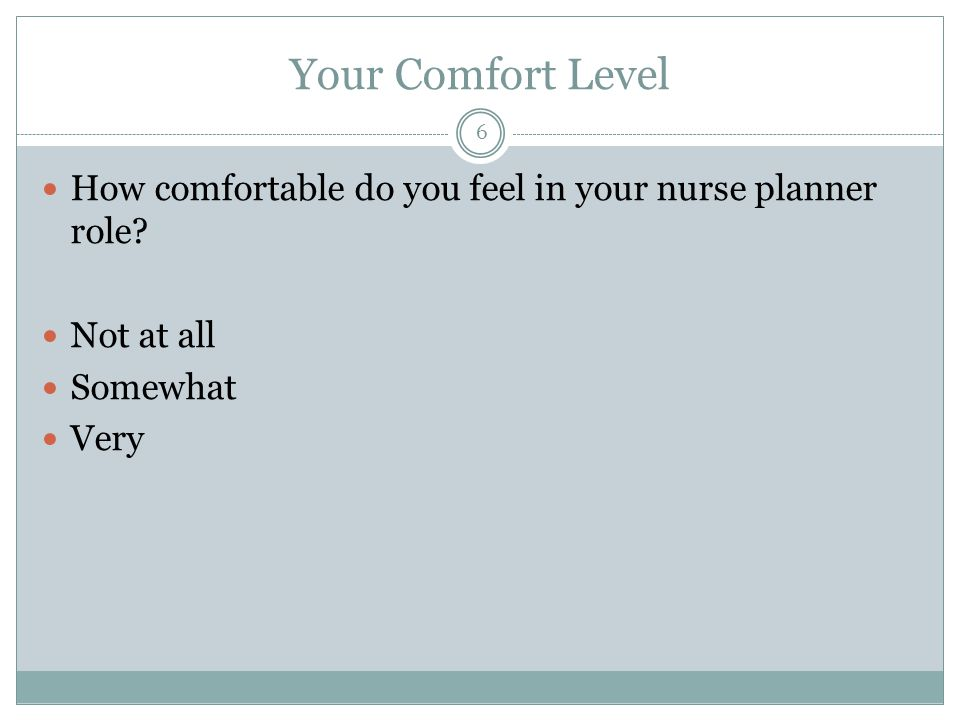 Your Comfort Level How comfortable do you feel in your nurse planner role.