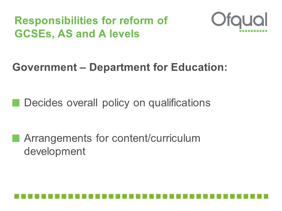 Responsibilities for reform of GCSEs, AS and A levels Government – Department for Education: Decides overall policy on qualifications Arrangements for content/curriculum development
