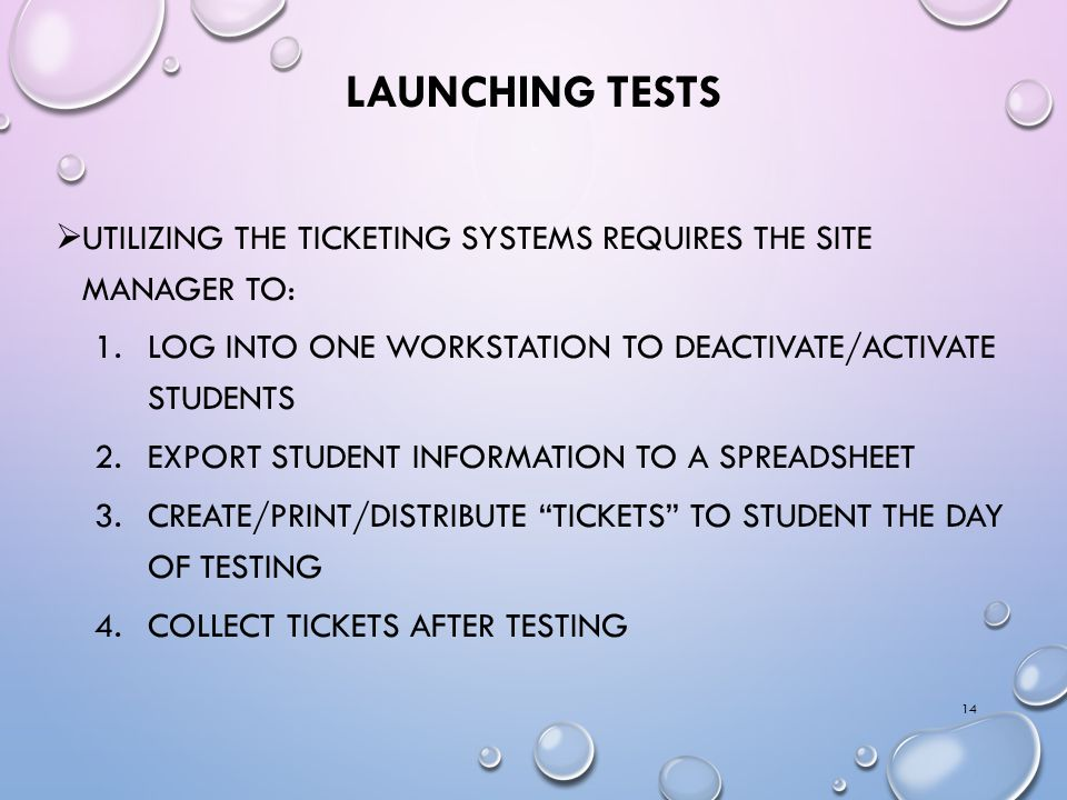LAUNCHING TESTS  UTILIZING THE TICKETING SYSTEMS REQUIRES THE SITE MANAGER TO: 1.LOG INTO ONE WORKSTATION TO DEACTIVATE/ACTIVATE STUDENTS 2.EXPORT STUDENT INFORMATION TO A SPREADSHEET 3.CREATE/PRINT/DISTRIBUTE TICKETS TO STUDENT THE DAY OF TESTING 4.COLLECT TICKETS AFTER TESTING 14