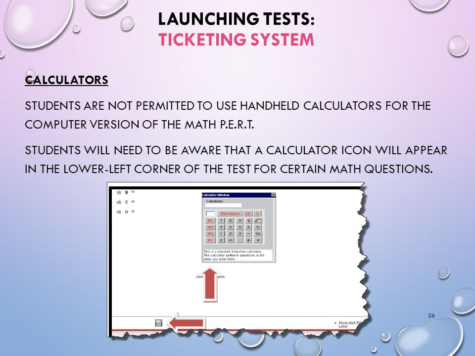LAUNCHING TESTS: TICKETING SYSTEM CALCULATORS STUDENTS ARE NOT PERMITTED TO USE HANDHELD CALCULATORS FOR THE COMPUTER VERSION OF THE MATH P.E.R.T.