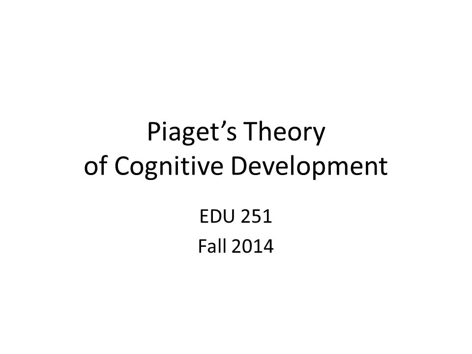 Piaget's Theory of Cognitive Development EDU 251 Fall 2014