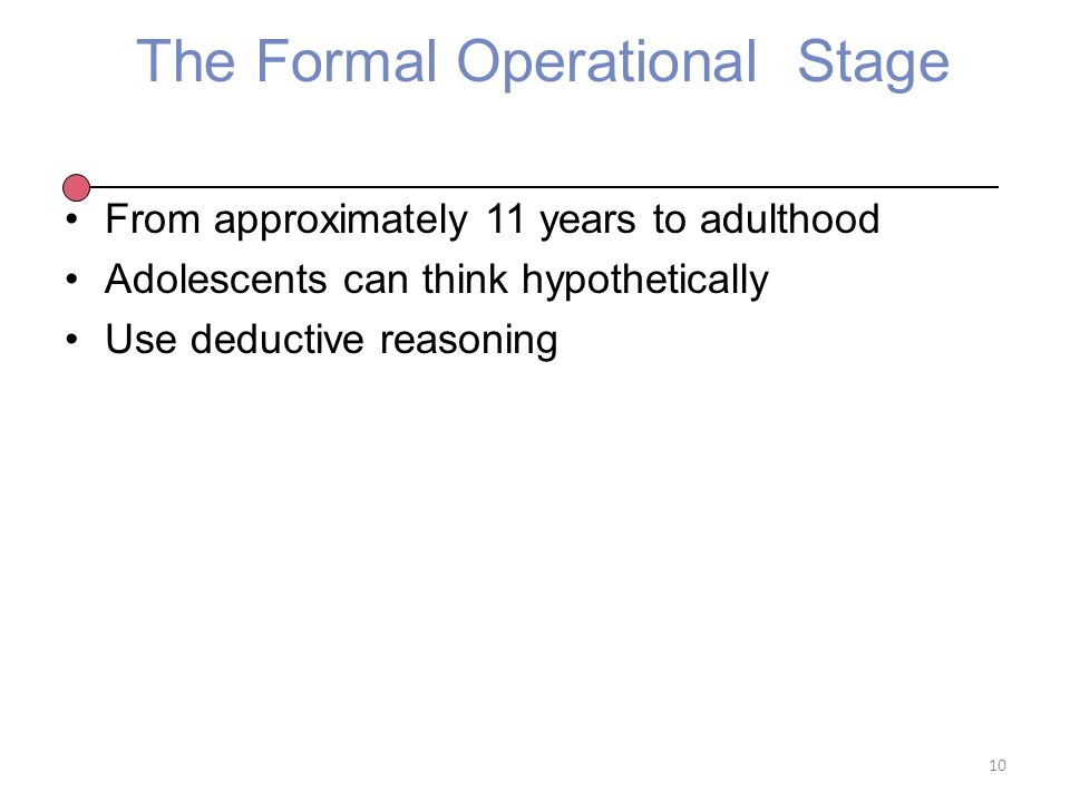 The Formal Operational Stage From approximately 11 years to adulthood Adolescents can think hypothetically Use deductive reasoning 10