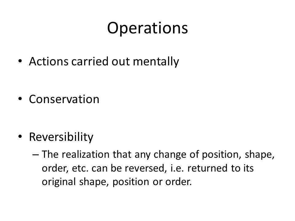 Operations Actions carried out mentally Conservation Reversibility – The realization that any change of position, shape, order, etc.