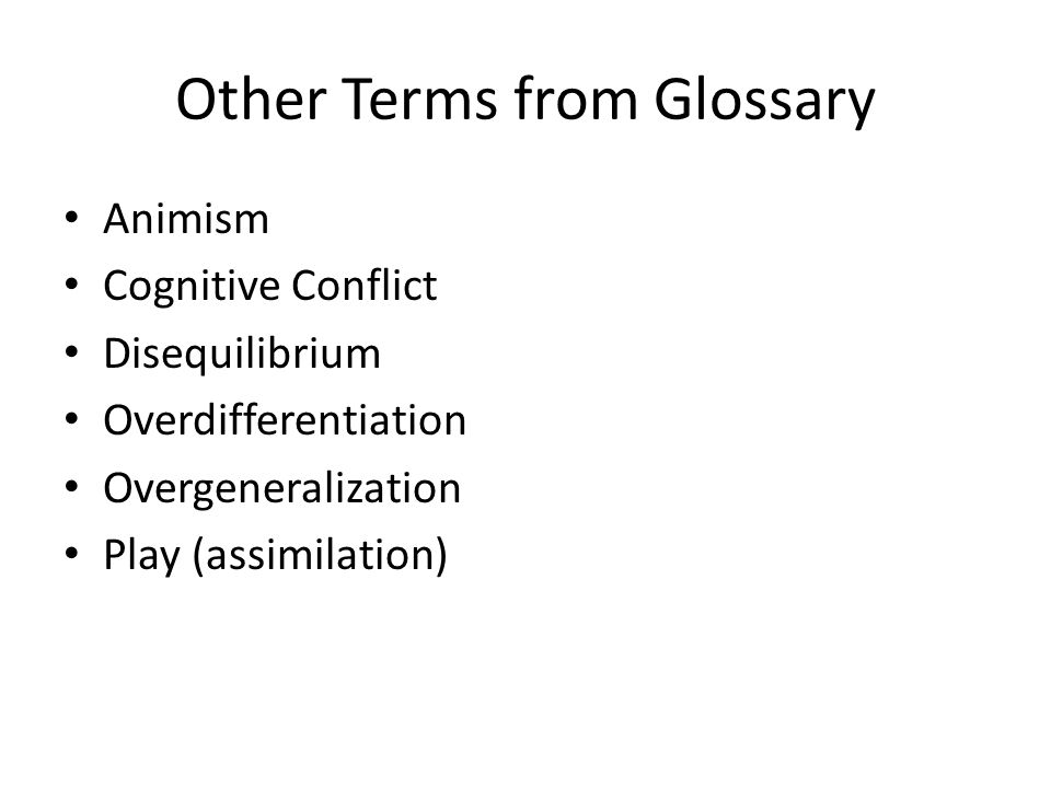 Other Terms from Glossary Animism Cognitive Conflict Disequilibrium Overdifferentiation Overgeneralization Play (assimilation)