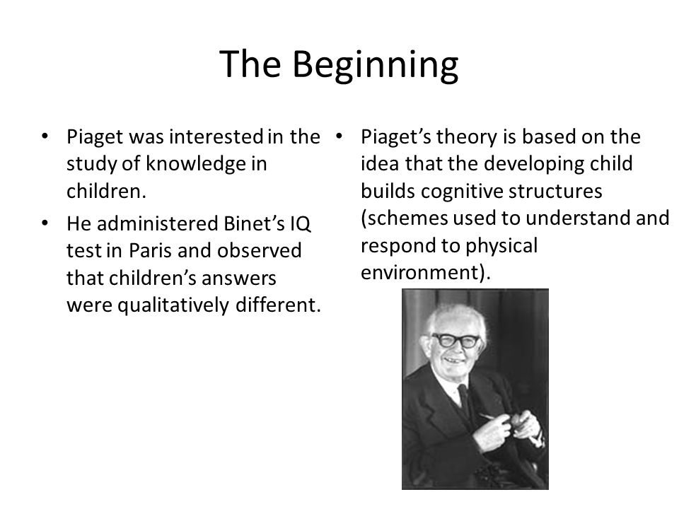 The Beginning Piaget was interested in the study of knowledge in children.