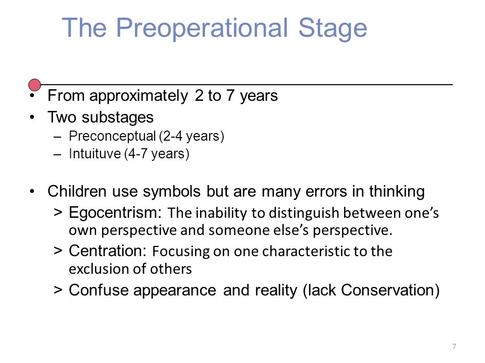 The Preoperational Stage From approximately 2 to 7 years Two substages –Preconceptual (2-4 years) –Intuituve (4-7 years) Children use symbols but are many errors in thinking >Egocentrism: The inability to distinguish between one's own perspective and someone else's perspective.