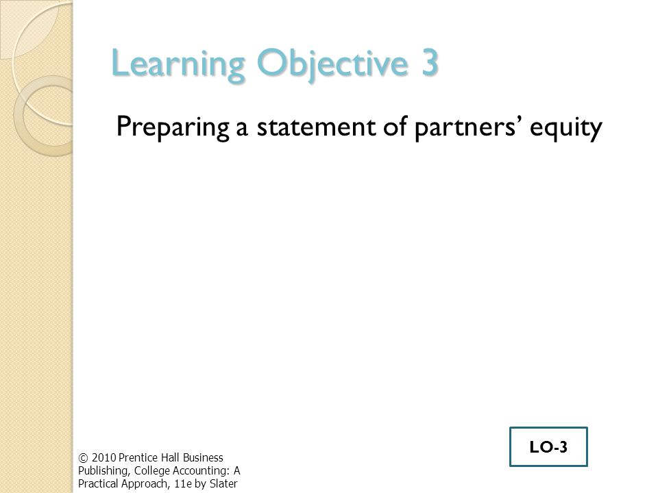 Learning Objective 3 Preparing a statement of partners' equity © 2010 Prentice Hall Business Publishing, College Accounting: A Practical Approach, 11e by Slater LO-3