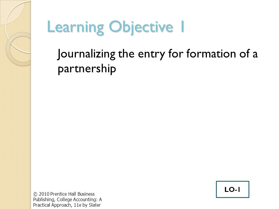 Learning Objective 1 Journalizing the entry for formation of a partnership © 2010 Prentice Hall Business Publishing, College Accounting: A Practical Approach, 11e by Slater LO-1