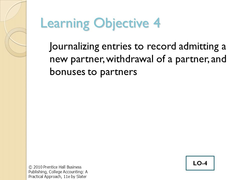 Learning Objective 4 Journalizing entries to record admitting a new partner, withdrawal of a partner, and bonuses to partners © 2010 Prentice Hall Business Publishing, College Accounting: A Practical Approach, 11e by Slater LO-4