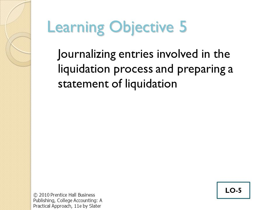 Learning Objective 5 Journalizing entries involved in the liquidation process and preparing a statement of liquidation © 2010 Prentice Hall Business Publishing, College Accounting: A Practical Approach, 11e by Slater LO-5