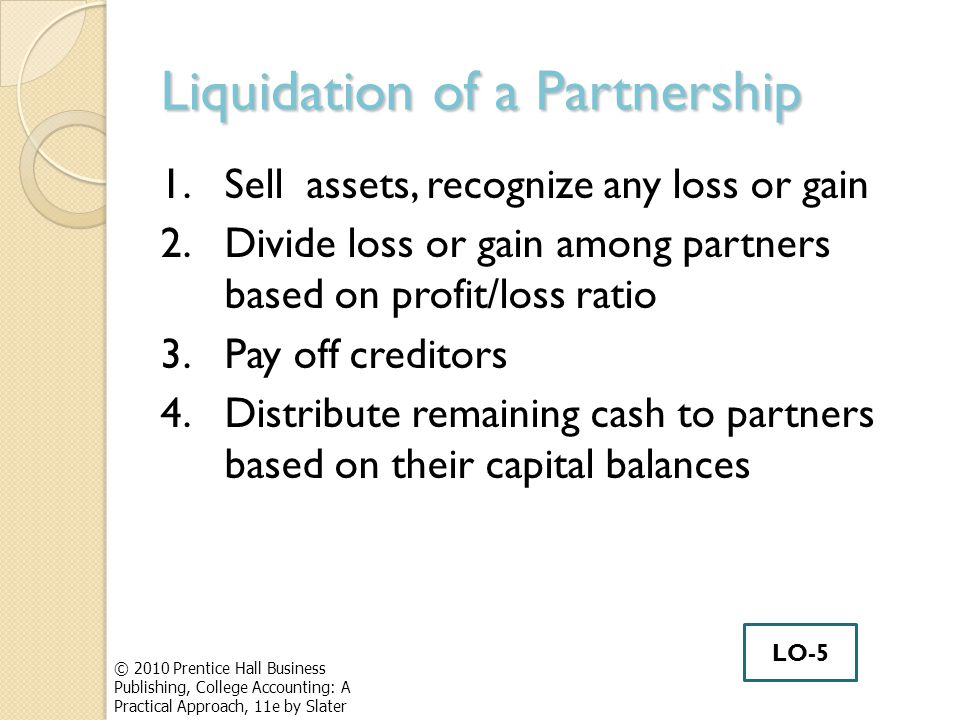 Liquidation of a Partnership 1.Sell assets, recognize any loss or gain 2.Divide loss or gain among partners based on profit/loss ratio 3.Pay off creditors 4.Distribute remaining cash to partners based on their capital balances © 2010 Prentice Hall Business Publishing, College Accounting: A Practical Approach, 11e by Slater LO-5
