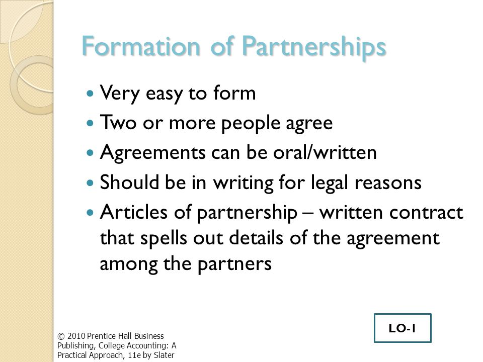 Formation of Partnerships Very easy to form Two or more people agree Agreements can be oral/written Should be in writing for legal reasons Articles of partnership – written contract that spells out details of the agreement among the partners © 2010 Prentice Hall Business Publishing, College Accounting: A Practical Approach, 11e by Slater LO-1