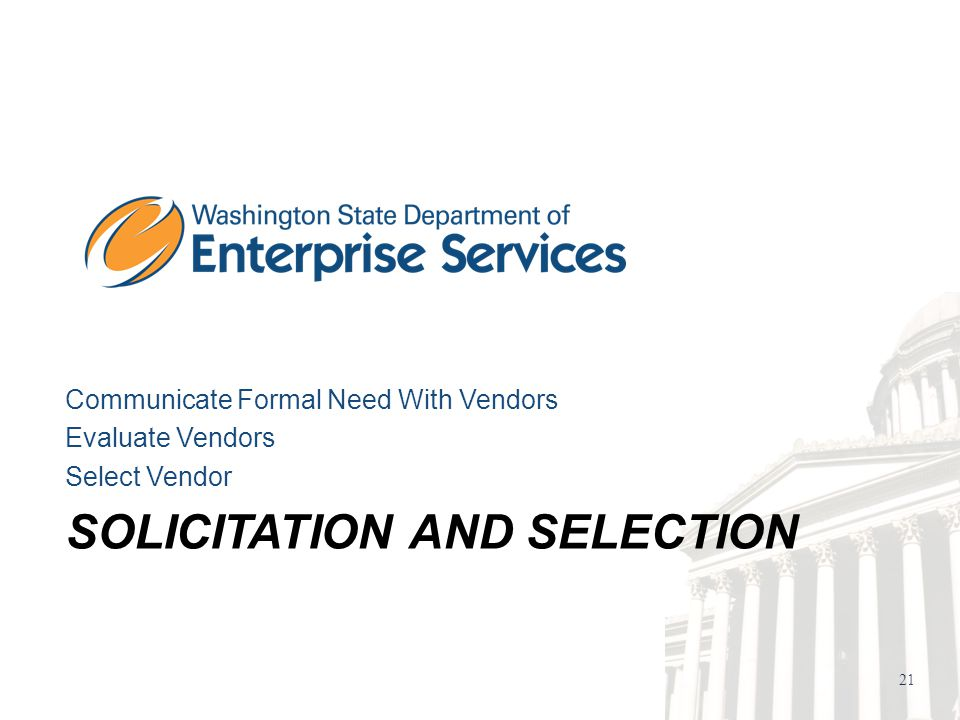 21 SOLICITATION AND SELECTION Communicate Formal Need With Vendors Evaluate Vendors Select Vendor