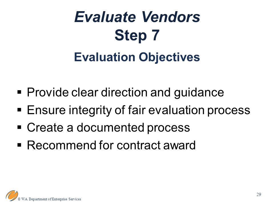 29 © WA Department of Enterprise Services Evaluate Vendors Step 7 Evaluation Objectives  Provide clear direction and guidance  Ensure integrity of fair evaluation process  Create a documented process  Recommend for contract award