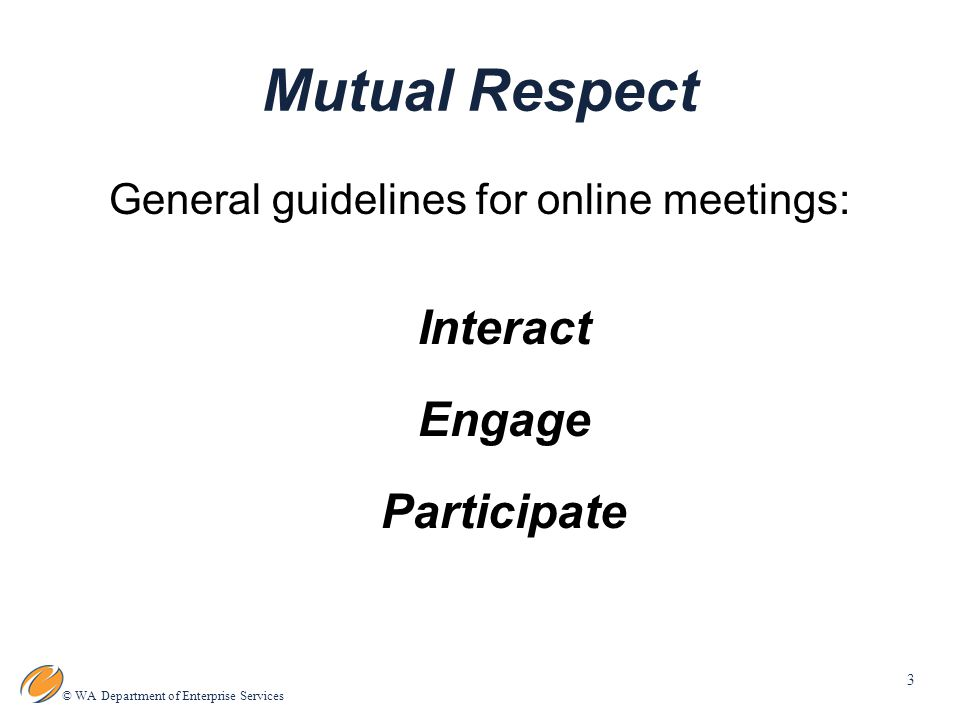 3 © WA Department of Enterprise Services Mutual Respect General guidelines for online meetings: Interact Engage Participate