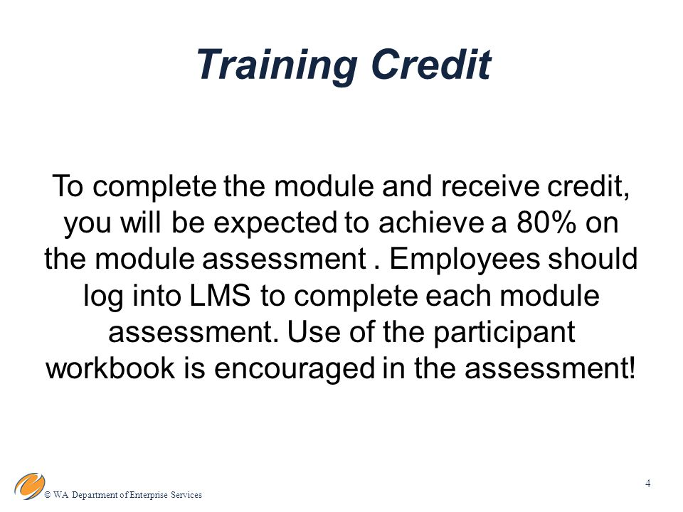 4 © WA Department of Enterprise Services Training Credit To complete the module and receive credit, you will be expected to achieve a 80% on the module assessment.