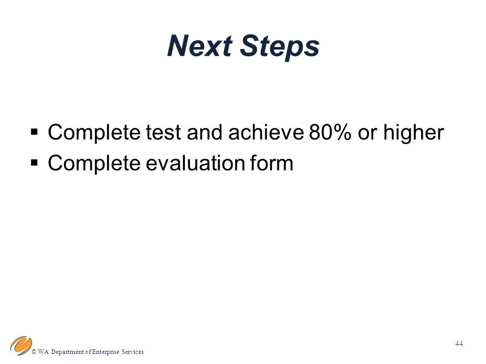 44 © WA Department of Enterprise Services Next Steps  Complete test and achieve 80% or higher  Complete evaluation form