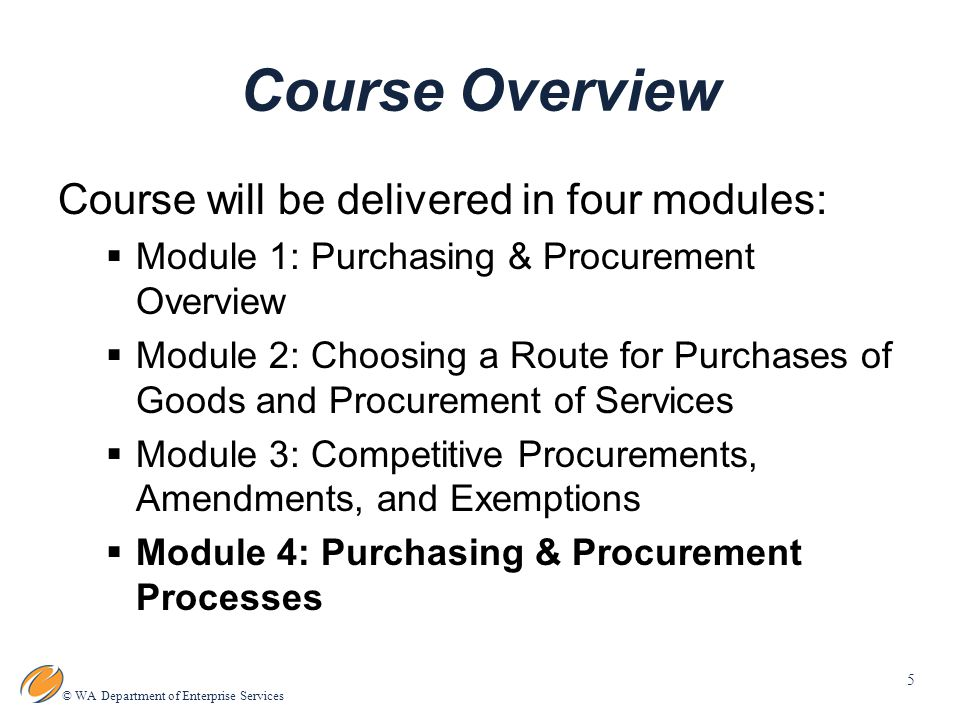 5 © WA Department of Enterprise Services Course Overview Course will be delivered in four modules:  Module 1: Purchasing & Procurement Overview  Module 2: Choosing a Route for Purchases of Goods and Procurement of Services  Module 3: Competitive Procurements, Amendments, and Exemptions  Module 4: Purchasing & Procurement Processes