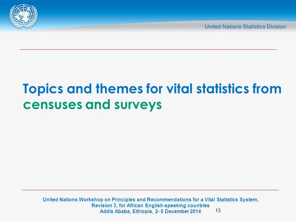 United Nations Workshop on Principles and Recommendations for a Vital Statistics System, Revision 3, for African English-speaking countries Addis Ababa, Ethiopia, 2- 5 December Topics and themes for vital statistics from censuses and surveys
