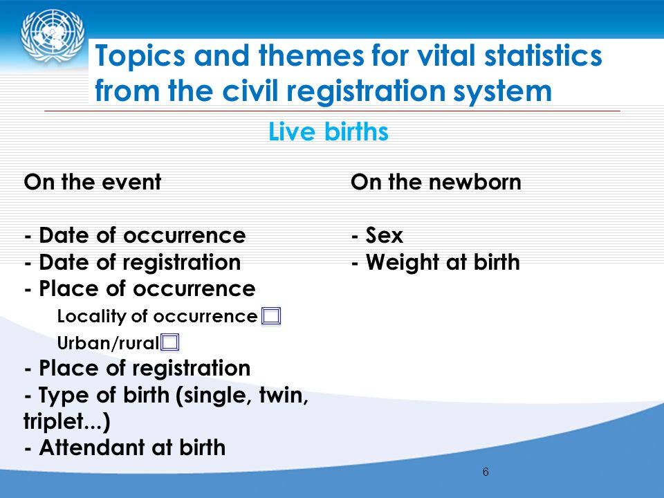United Nations Workshop on Principles and Recommendations for a Vital Statistics System, Revision 3, for African English-speaking countries Addis Ababa, Ethiopia, 2- 5 December Topics and themes for vital statistics from the civil registration system Live births On the event - Date of occurrence - Date of registration - Place of occurrence Locality of occurrence Urban/rural - Place of registration - Type of birth (single, twin, triplet...) - Attendant at birth On the newborn - Sex - Weight at birth