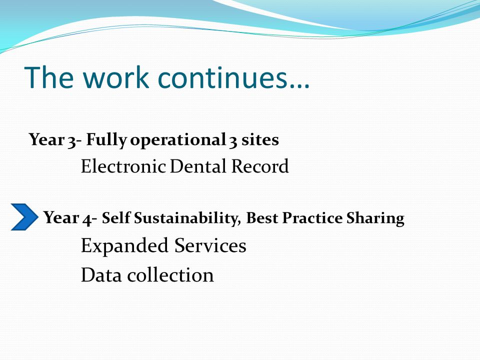 The work continues… Year 3- Fully operational 3 sites Electronic Dental Record Year 4- Self Sustainability, Best Practice Sharing Expanded Services Data collection