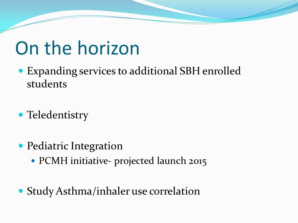 On the horizon Expanding services to additional SBH enrolled students Teledentistry Pediatric Integration PCMH initiative- projected launch 2015 Study Asthma/inhaler use correlation